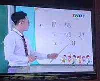 Thầy giáo giảng bài Toán lớp 3 trên truyền hình, cho ví dụ tìm X đơn giản nhưng lại ra đáp án sai vì lý do không tưởng
